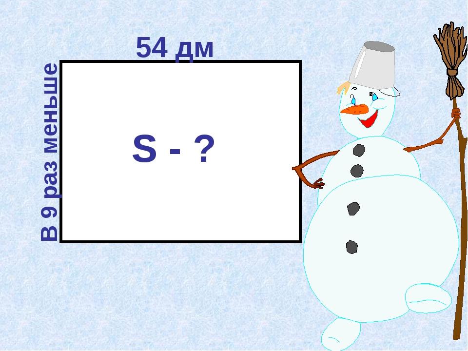 54 дм В 9 раз меньше S - ?