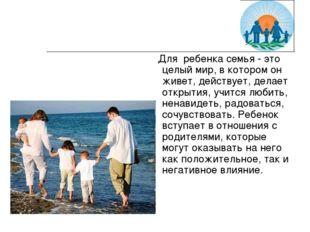 Для ребенка семья - это целый мир, в котором он живет, действует, делает отк