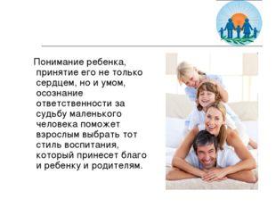 Понимание ребенка, принятие его не только сердцем, но и умом, осознание отве