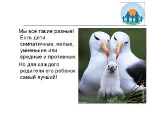 Мы все такие разные! Есть дети симпатичные, милые, умненькие или вредные и п