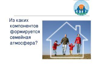 Из каких компонентов формируется семейная атмосфера?