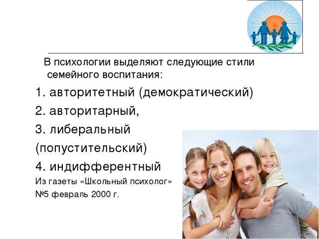 В психологии выделяют следующие стили семейного воспитания: 1. авторитетный...