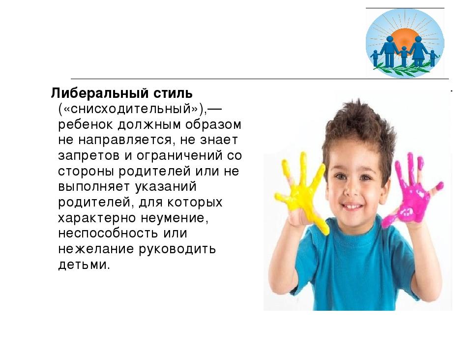 Либеральный стиль («снисходительный»),— ребенок должным образом не направляе...