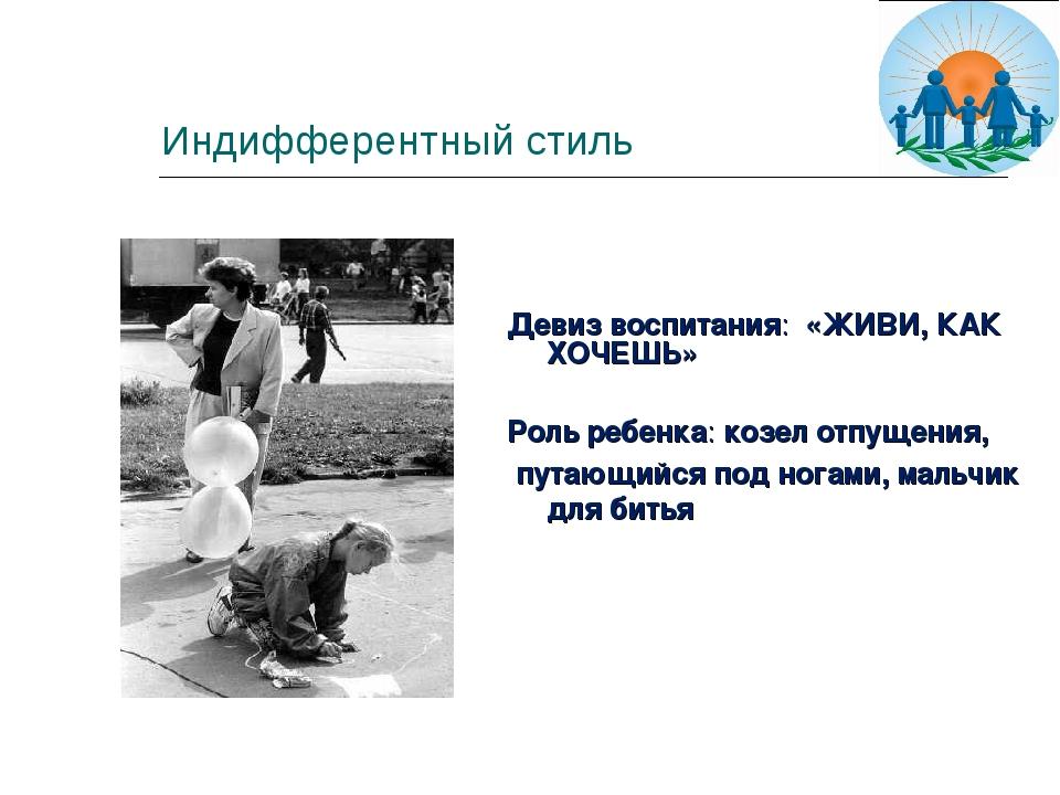 Индифферентный стиль Девиз воспитания: «ЖИВИ, КАК ХОЧЕШЬ» Роль ребенка: козел...