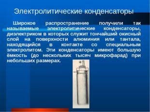 Электролитические конденсаторы Широкое распространение получили так называемы