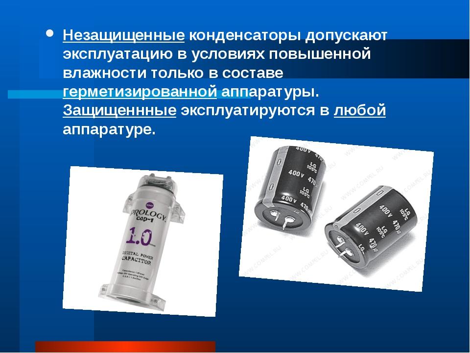 Незащищенные конденсаторы допускают эксплуатацию в условиях повышенной влажно...