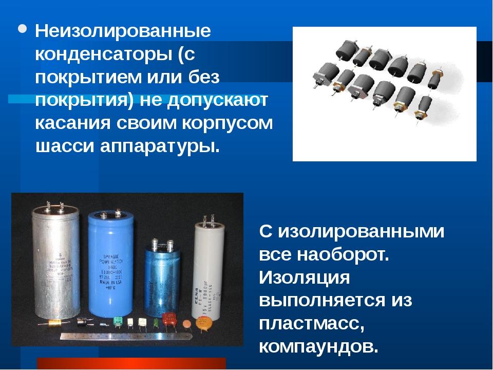 Неизолированные конденсаторы (с покрытием или без покрытия) не допускают каса...
