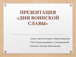 ПРЕЗЕНТАЦИЯ «ДНИ ВОИНСКОЙ СЛАВЫ» Автор: учитель истории и обществоведения ГБО