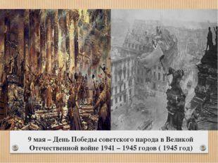 9 мая – День Победы советского народа в Великой Отечественной войне 1941 – 19