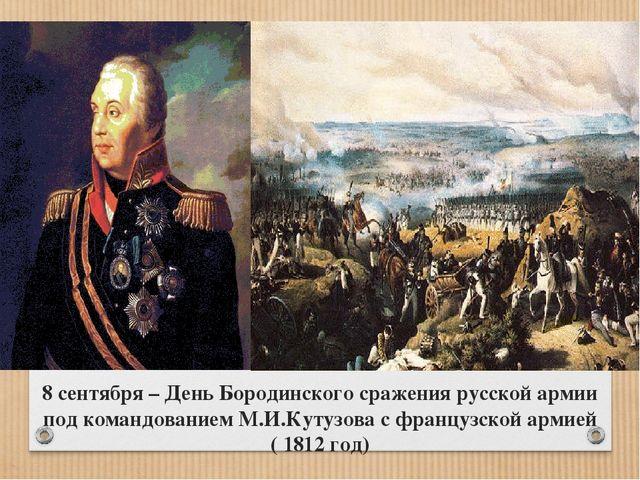 8 сентября – День Бородинского сражения русской армии под командованием М.И.К...