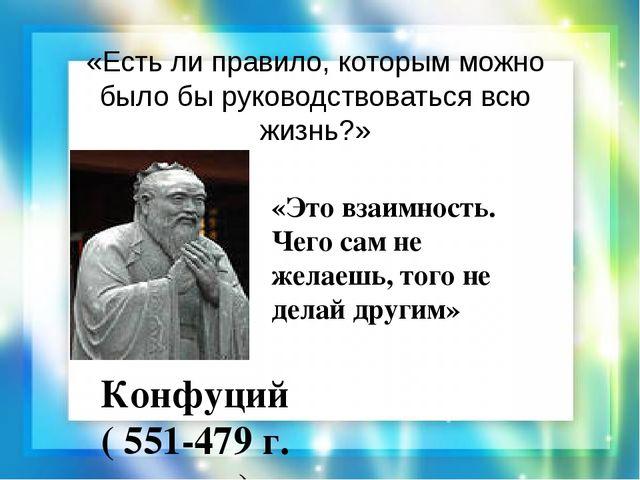 «Есть ли правило, которым можно было бы руководствоваться всю жизнь?» Конфуци...