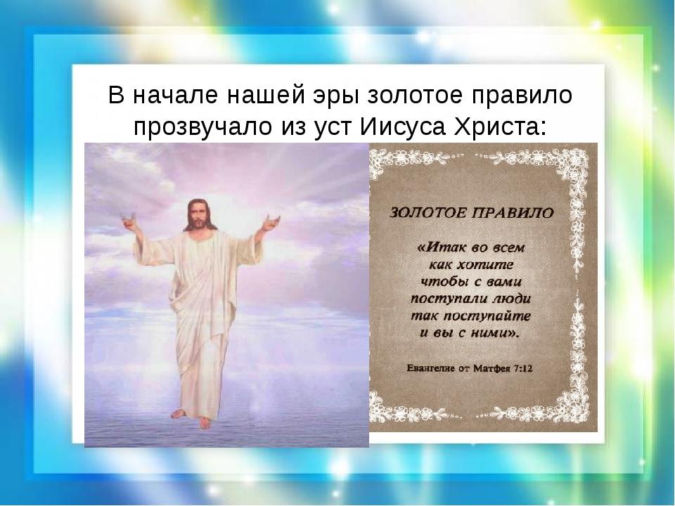 В начале нашей эры золотое правило прозвучало из уст Иисуса Христа: