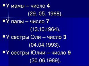 У мамы – число 4 (29. 05. 1968). У папы – число 7 (13.10.1964). У сестры Оли