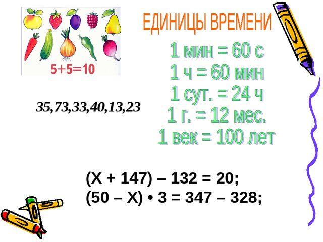35,73,33,40,13,23 (Х + 147) – 132 = 20; (50 – Х) • 3 = 347 – 328;