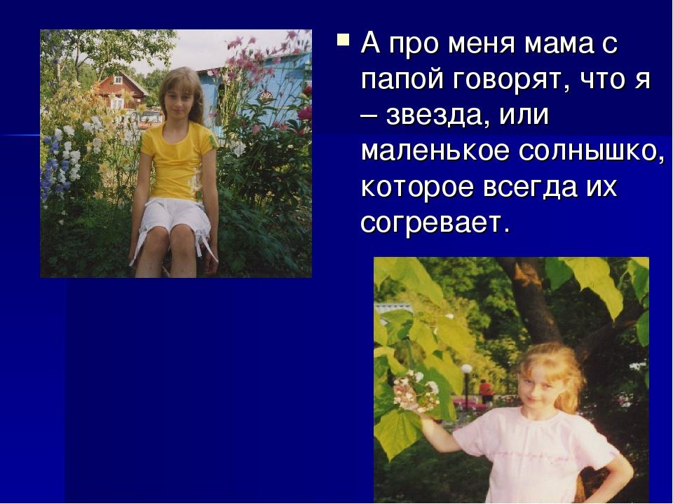 А про меня мама с папой говорят, что я – звезда, или маленькое солнышко, кото...