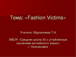 Тема: «Fashion Victims» Учитель: Мурзалиева Т.А МБОУ «Средняя школа 33 с угл