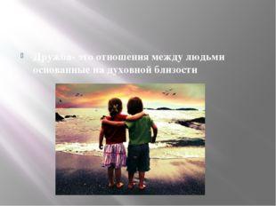 Дружба- это отношения между людьми основанные на духовной близости