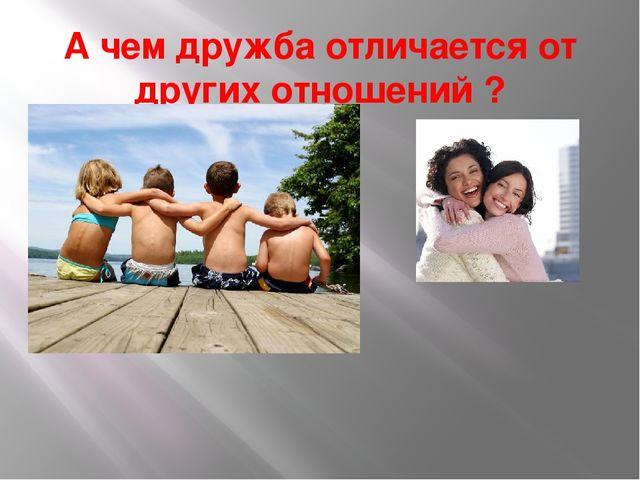 А чем дружба отличается от других отношений ?