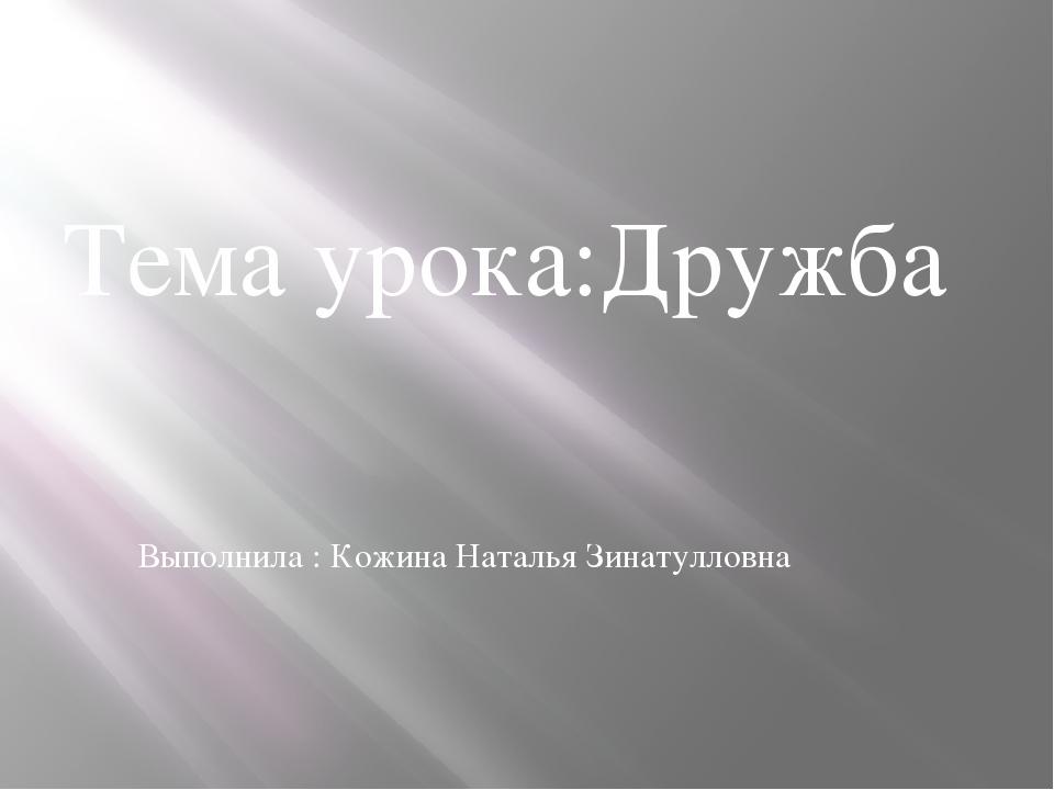 Тема урока:Дружба Выполнила : Кожина Наталья Зинатулловна