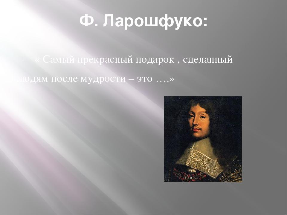 Ф. Ларошфуко: « Самый прекрасный подарок , сделанный людям после мудрости – э...