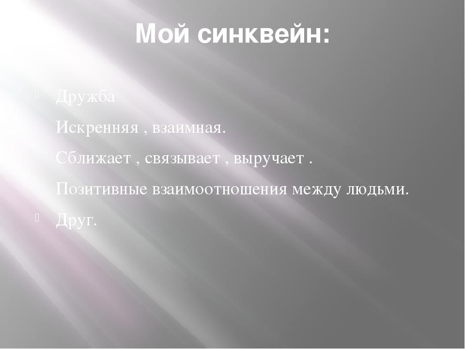 Мой синквейн: Дружба Искренняя , взаимная. Сближает , связывает , выручает ....
