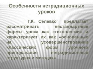 Особенности нетрадиционных уроков Г.К. Селевко предлагает рассматривать неста