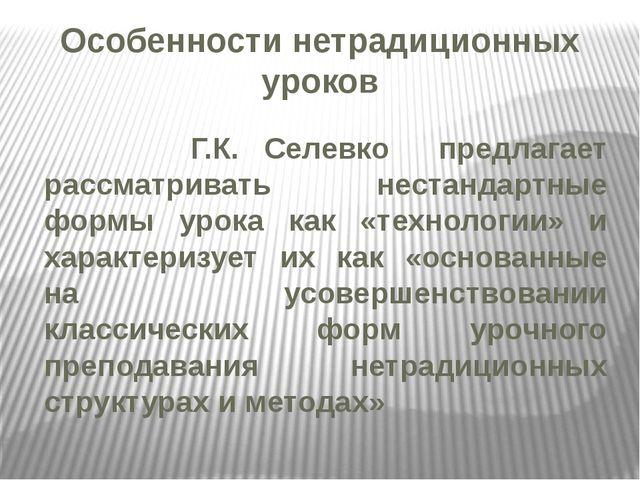 Особенности нетрадиционных уроков Г.К. Селевко предлагает рассматривать неста...