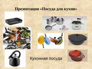 Презентация «Посуда для кухни» Кухонная посуда
