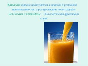 Каталаза широко применяется в пищевой и резиновой промышленности, а расщепляю
