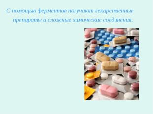 С помощью ферментов получают лекарственные препараты и сложные химические сое