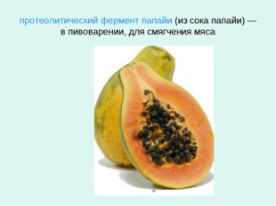 протеолитический фермент папайи (из сокапапайи) — в пивоварении, для смягчен