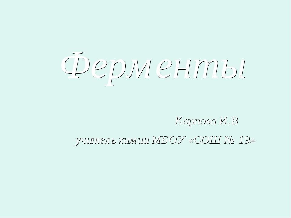 Ферменты Карпова И.В учитель химии МБОУ «СОШ № 19»