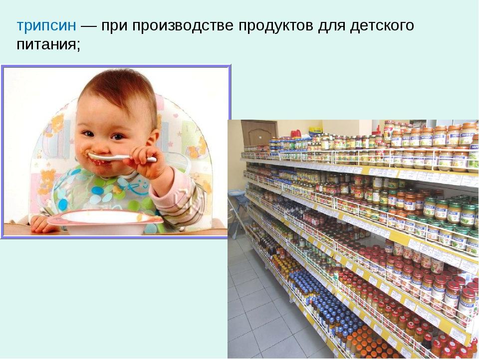 трипсин — при производстве продуктов для детского питания;