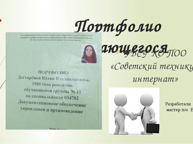 Портфолио обучающегося ГБСУ КО ПОО «Советский техникум интернат» Разработала:...