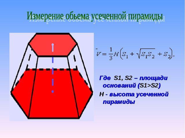 Где S1, S2 – площади оснований (S1>S2) H - высота усеченной пирамиды