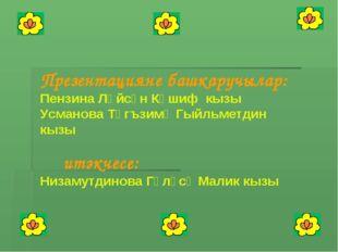 Презентацияне башкаручылар: Пензина Ләйсән Кәшиф кызы Усманова Тәгъзимә Гыйль