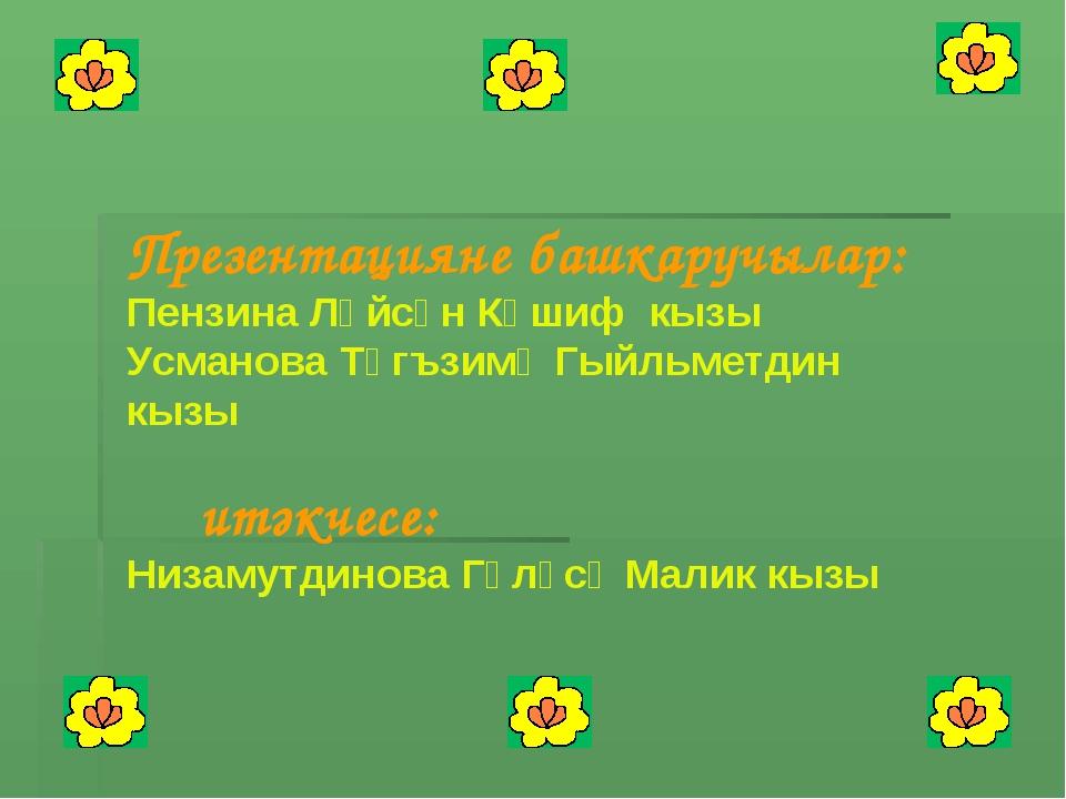 Презентацияне башкаручылар: Пензина Ләйсән Кәшиф кызы Усманова Тәгъзимә Гыйль...