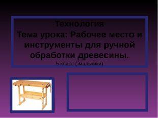 Технология Тема урока: Рабочее место и инструменты для ручной обработки древе