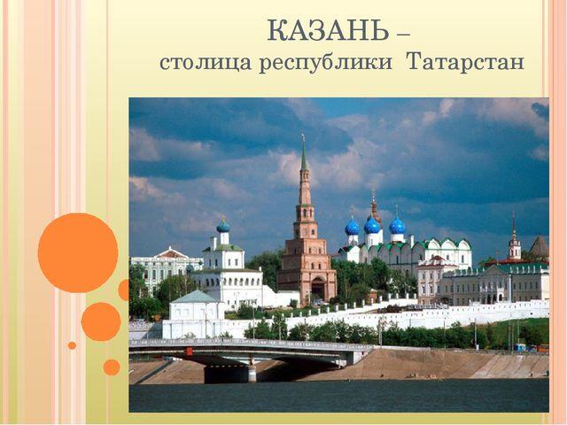 КАЗАНЬ – столица республики Татарстан