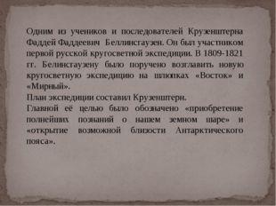 Одним из учеников и последователей Крузенштерна Фаддей Фаддеевич Беллинсгаузе
