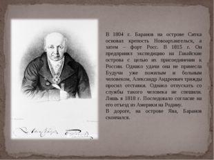 В 1804 г. Баранов на острове Ситка основал крепость Новоархангельск, а затем