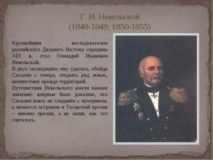 Г. И. Невельской (1848-1849; 1850-1855) Крупнейшим исследователем российского