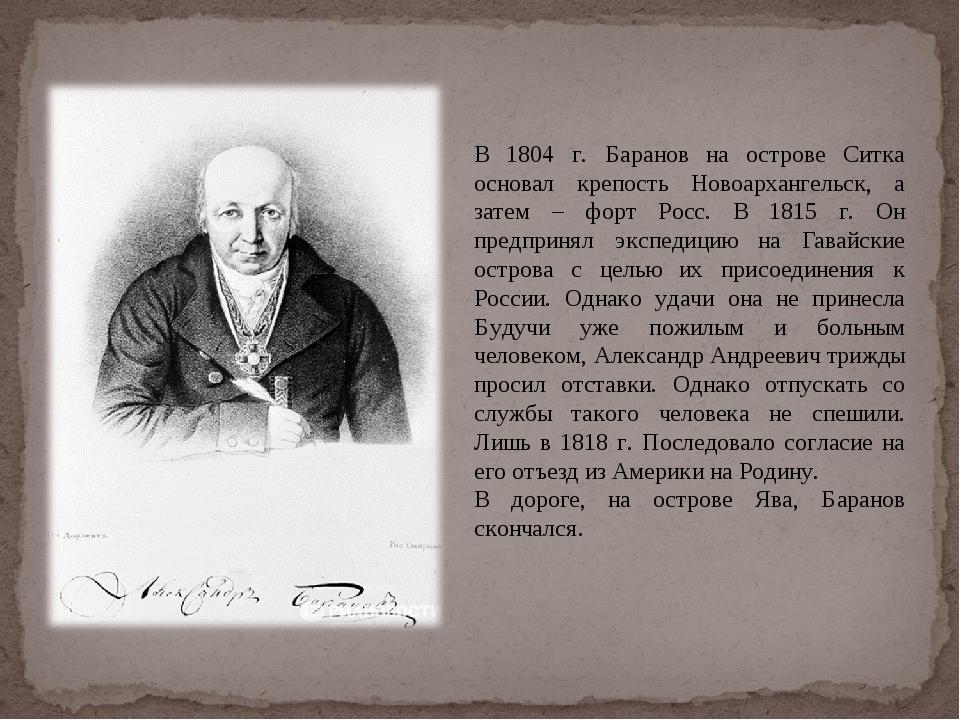 В 1804 г. Баранов на острове Ситка основал крепость Новоархангельск, а затем...