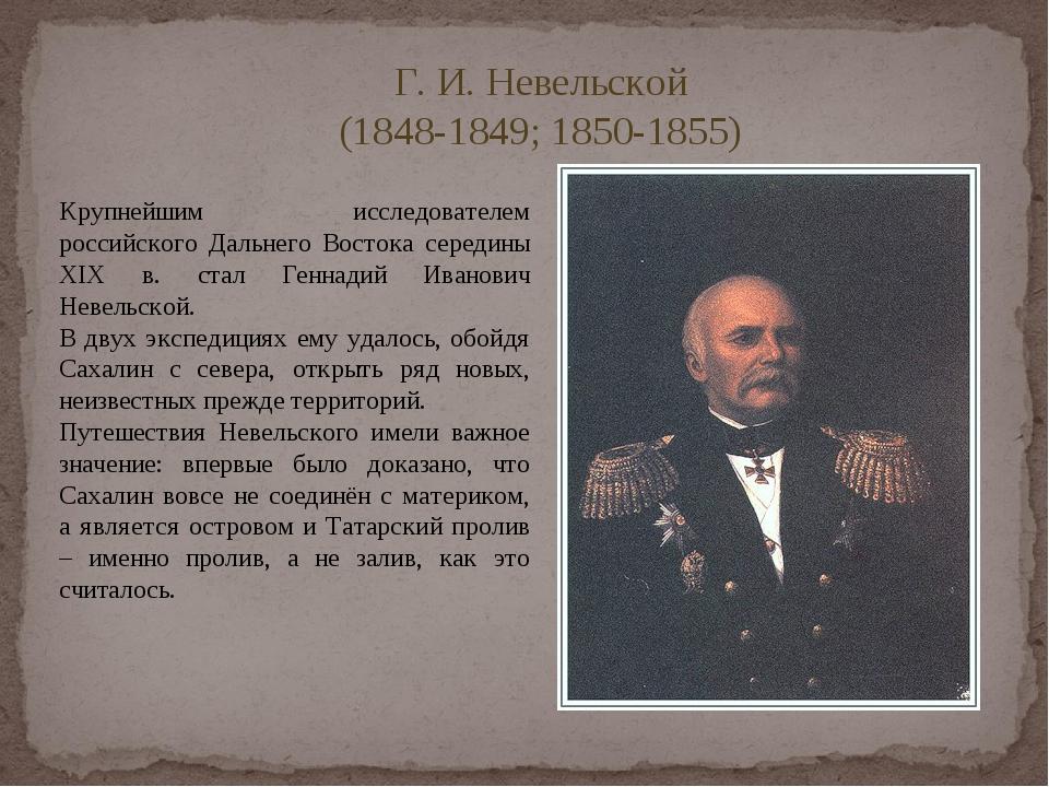 Г. И. Невельской (1848-1849; 1850-1855) Крупнейшим исследователем российского...