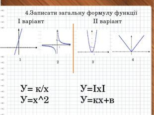 4.Записати загальну формулу функції 1 2 3 4 У= к/х У=ІхІ У=х^2 У=кх+в І варі
