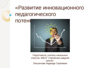 «Развитие инновационного педагогического потенциала» Подготовила: учитель нач