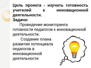 Цель проекта - изучить готовность учителей к инновационной деятельности. Зад