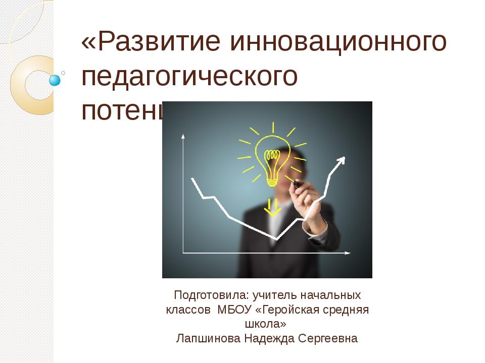 «Развитие инновационного педагогического потенциала» Подготовила: учитель нач...