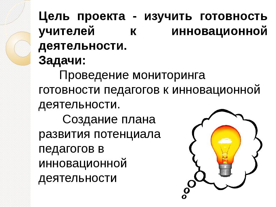 Цель проекта - изучить готовность учителей к инновационной деятельности. Зад...