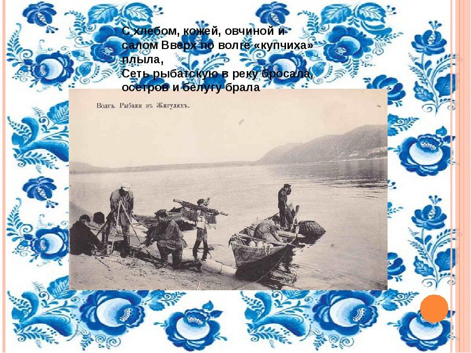 С хлебом, кожей, овчиной и салом Вверх по волге «купчиха» плыла, Сеть рыбатск...